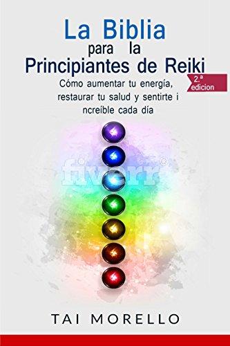 La Biblia para los Principiantes de Reiki: Cómo aumentar tu energía, restaurar tu salud y sentirte increíble cada día
