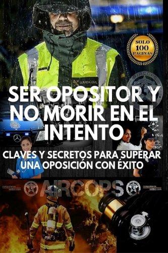 Ser opositor y no morir en el intento: Claves y secretos para superar una oposición con éxito
