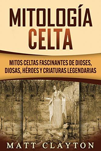 Mitología Celta: Mitos celtas fascinantes de dioses, diosas, héroes y criaturas legendarias